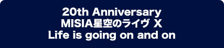 20th Anniversary MISIA星空のライヴ X Life is going on and on