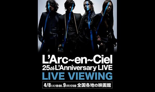 L'Arc~en~Ciel 25th L'Anniversary LIVE ライヴビューイング
