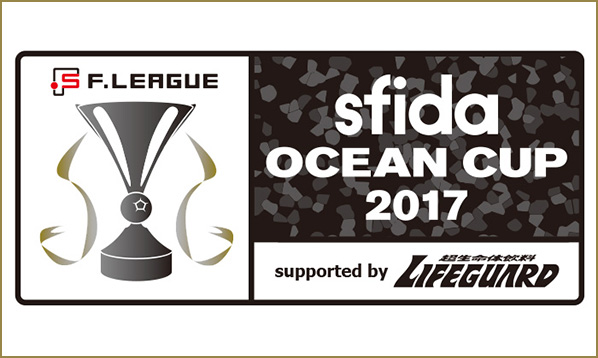 sfida Fリーグオーシャンカップ2017 in 北海きたえーる supported by LIFEGUARD