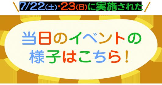 7/22(土)・23(日)に実施された当日のイベントの様子はこちら!