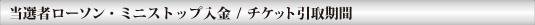 当選者ローソン・ミニストップ入金/チケット引取期間