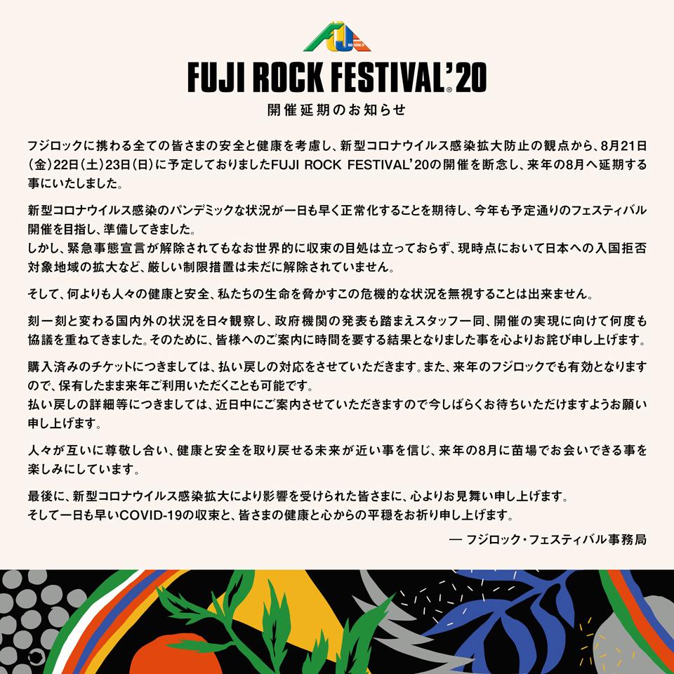 FUJI ROCK FESTIVAL'20 開催延期のお知らせ フジロックに携わる全ての皆さまの安全と健康を考慮し、新型コロナウイルス感染拡大防止の観点から、8月21日 (金) 22日 (土) 23日 (日)に予定しておりましたFUJI ROCK FESTIVAL'20の開催を断念し、来年の8月へ延期する事にいたしました。 新型コロナウイルス感染のパンデミックな状況が一日も早く正常化することを期待し、今年も予定通りのフェスティバル開催を目指し、準備してきました。 しかし、緊急事態宣言が解除されてもなお世界的に収束の目処は立っておらず、現時点において日本への入国拒否対象地域の拡大など、厳しい制限措置は未だに解除されていません。 そして、何よりも人々の健康と安全、私たちの生命を脅かすこの危機的な状況を無視することは出来ません。 刻一刻と変わる国内外の状況を日々観察し、政府機関の発表も踏まえスタッフ一同、開催の実現に向けて何度も協議を重ねてきました。そのために、皆様へのご案内に時間を要する結果となりました事を心よりお詫び申し上げます。 購入済みのチケットにつきましては、払い戻しの対応をさせていただきます。また、来年のフジロックでも有効となりますので、保有したまま来年ご利用いただくことも可能です。 払い戻しの詳細等につきましては、近日中にご案内させていただきますので今しばらくお待ちいただけますようお願い申し上げます。 人々が互いに尊敬し合い、健康と安全を取り戻せる未来が近い事を信じ、来年の8月に苗場でお会いできる事を楽しみにしています。 最後に、新型コロナウイルス感染拡大により影響を受けられた皆さまに、心よりお見舞い申し上げます。そして一日も早いCOVID-19の収束と、皆さまの健康と心からの平穏をお祈り申し上げます。 ―フジロック・フェスティバル事務局