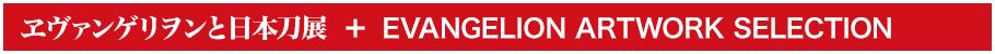 ヱヴァンゲリヲンと日本刀展 + EVANGELION ARTWORK SELECTIONとは