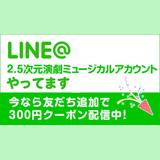 LINE@2.5次元 演劇・ミュージカル(ローチケ×HMV&BOOKS)